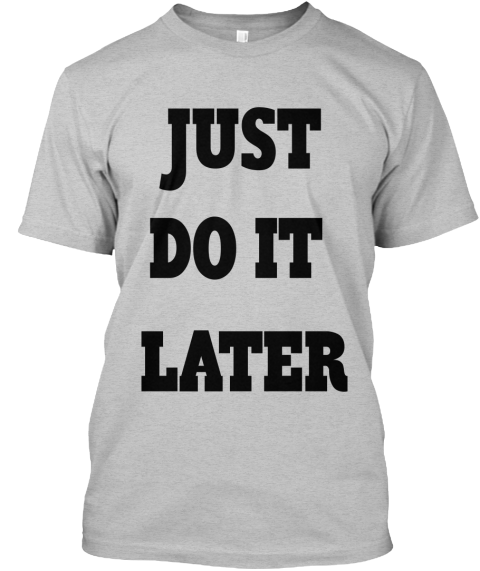 JUST DO IT LATER | Teespring
