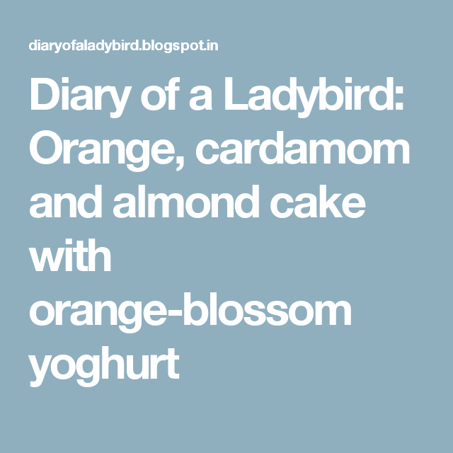 Diary of a Ladybird: Orange, cardamom and almond cake with orange-blossom yoghurt