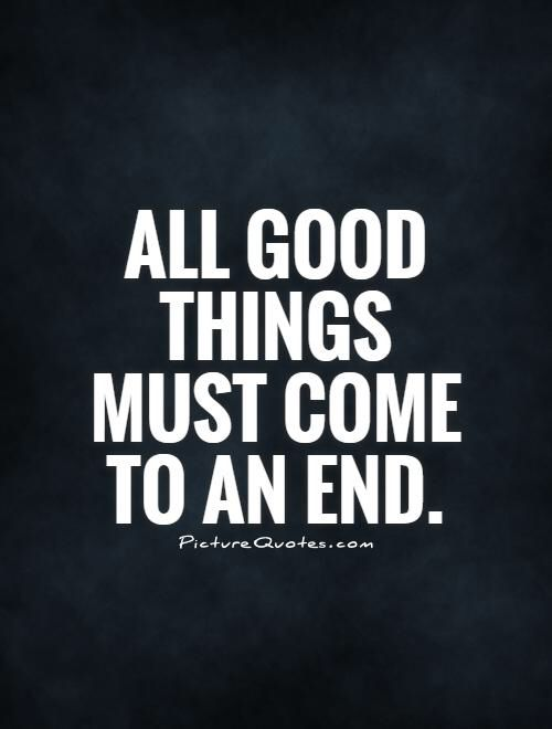 Image From Http Img Picturequotes Com 2 20 19443 All Good Things Must Come To An End Quote 1 Jpg Ending Quotes Quotes Favorite Quotes