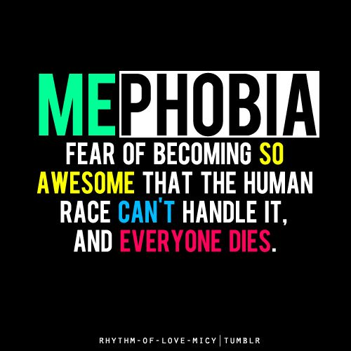Mephobia The Fear Of Becoming So Awesome That The Human Race Can T Handle It And Everybody Dies Funny Quotes Jokes Quotes Funny Jokes 55 edit request on 13 november 2012. funny quotes jokes quotes