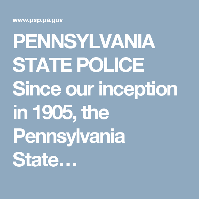 PENNSYLVANIA STATE POLICE Since our inception in 1905, the Pennsylvania State…