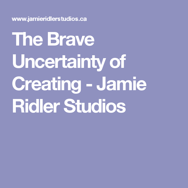 The Brave Uncertainty of Creating - Jamie Ridler Studios