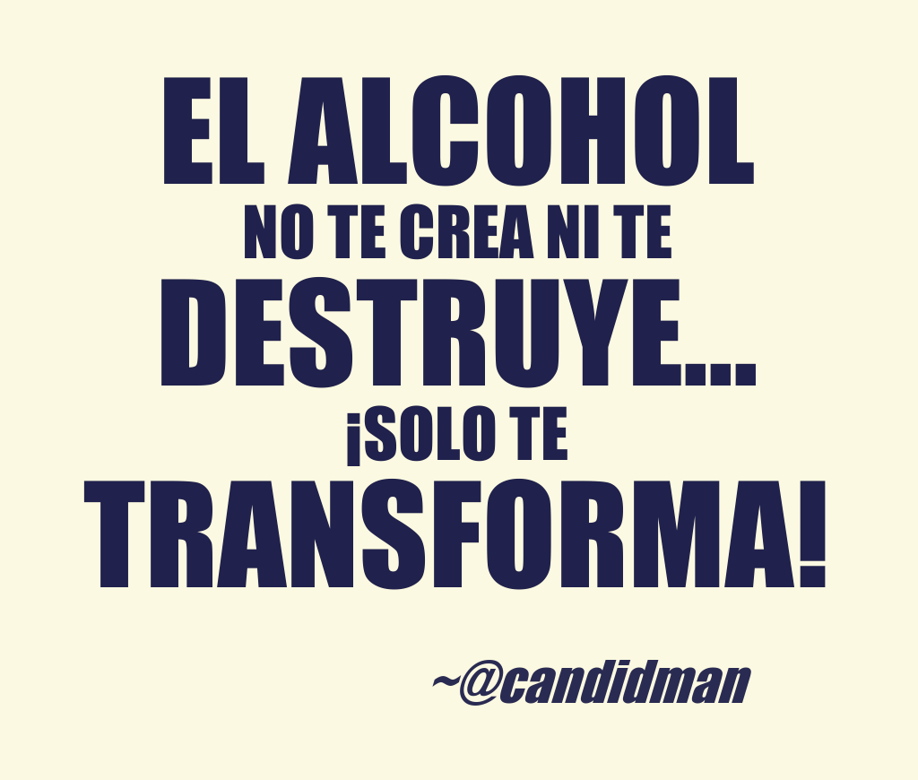El Alcohol No Te Crea Ni Te Destruye Solo Te Transforma