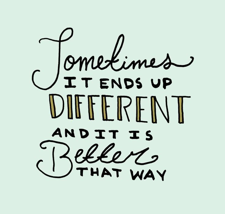"""""""Sometimes it ends up different and it's better that way."""""""