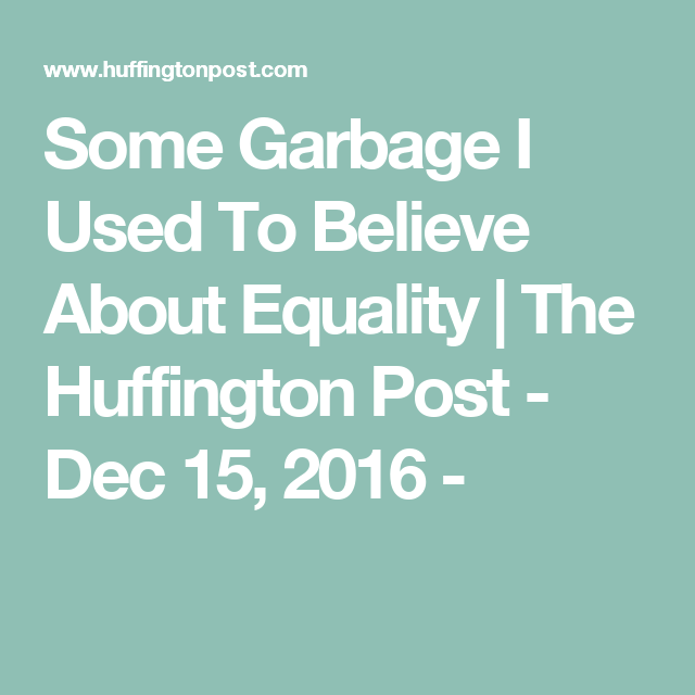 Some Garbage I Used To Believe About Equality | The Huffington Post - Dec 15, 2016 -