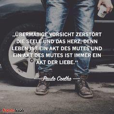 Übermäßige Vorsicht zerstört die Seele und das Herz, denn Leben ist ein Akt des Mutes und ein Akt des Mutes ist immer ein Akt der Liebe. - Paulo Coelho ~