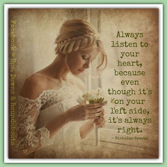 Always listen to your heart, because even though it's on your left side, it's always right.   ~ Nicholas Sparks