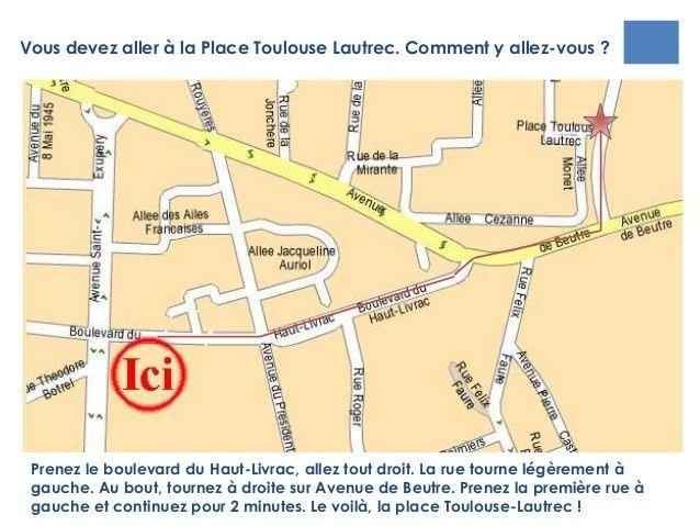 Vous devez aller à la Place Toulouse Lautrec. Comment y allez-vous ?Prenez le boulevard du Haut-Livrac, allez tout droit. ...