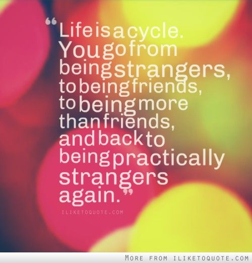 Life is a cycle. You go from being strangers, to being friends, to ...