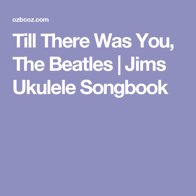 Till There Was You, The Beatles | Jims Ukulele Songbook | Ukulele ...