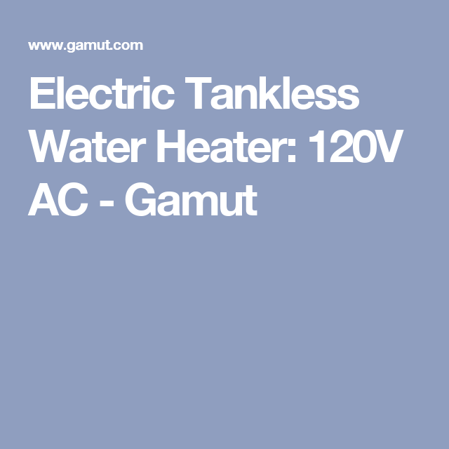 Electric Tankless Water Heater 120v Ac Gamut Tankless Water Heater Water Heater Heater