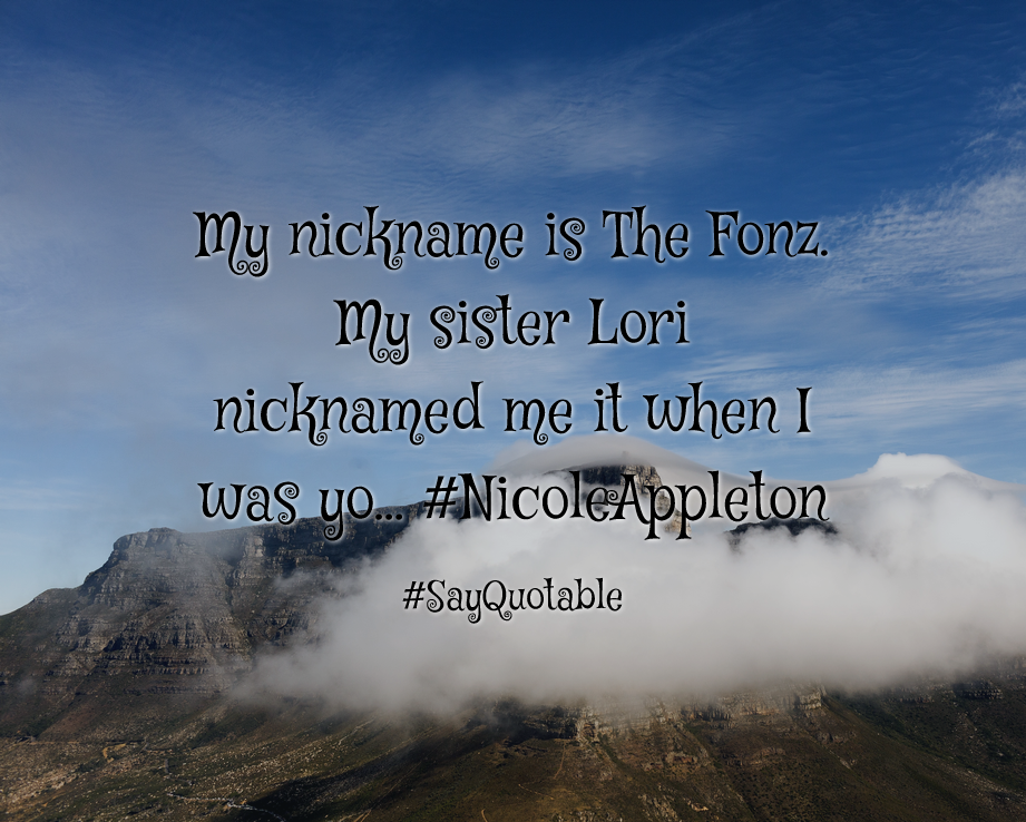 Quotes about My nickname is The Fonz. My sister Lori nicknamed me it when I was yo... #NicoleAppleton   with images background, share as cover photos, profile pictures on WhatsApp, Facebook and Instagram or HD wallpaper - Best quotes