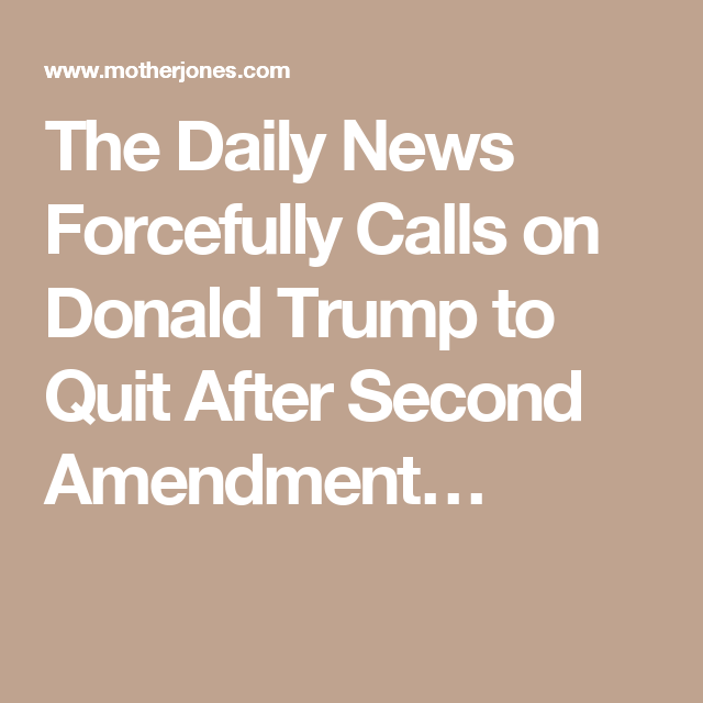 The Daily News Forcefully Calls on Donald Trump to Quit After Second Amendment…