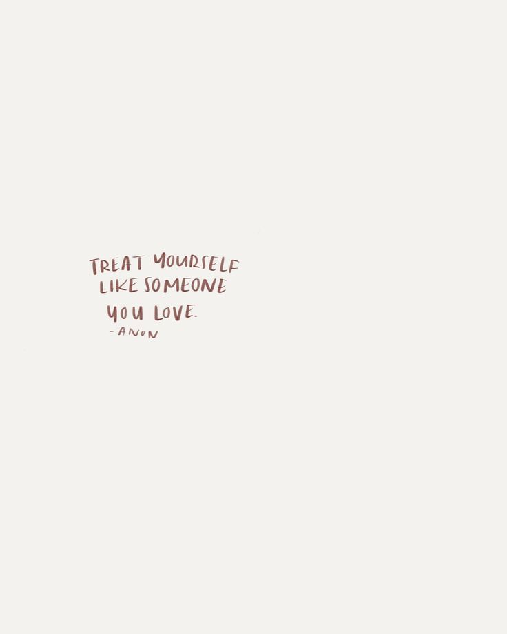 Treat yourself like someone you love.