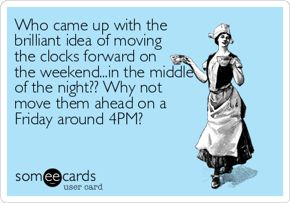 This Makes More Sense To Me Daylight Savings Spring Forward 2nd Sun In March Funny Quotes Daylight Savings Time Humor Ecards Funny