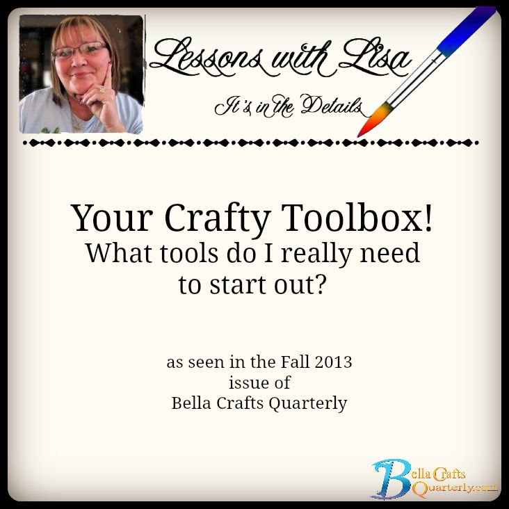 Your Crafty Toolbox! What tools do I really need to start out?  This Lessons with Lisa article is from the Fall 2013 edition of Bella Crafts Quarterly. Get yours...it's free!  http://bellacraftsquarterly.com/  #crafttips #bellacrafts #cre8time