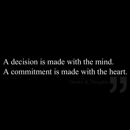 A decision is made with the mind. A commitment is made with the heart.