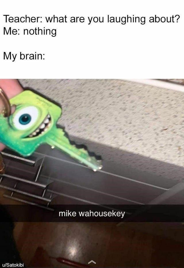 Teacher: what are you laughing about? Me: nothing My brain: mike wahousekey - )