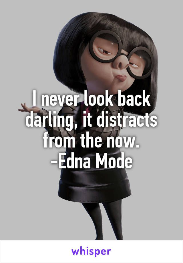 Citaten Over Mode : I never look back darling it distracts from the now edna mode