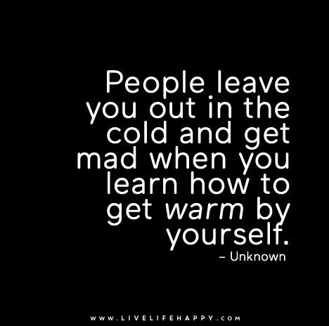 People Leave You Out In The Cold Live Life Happy Spiteful People Quotes Outing Quotes Leaving Quotes