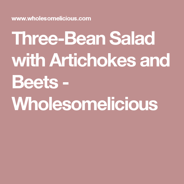 Three-Bean Salad with Artichokes and Beets - Wholesomelicious