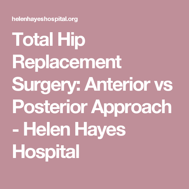 Total Hip Replacement Surgery Anterior Vs Posterior Approach Helen Hayes Hospital Total Hip Replacement Hip Replacement Hip Replacement Surgery