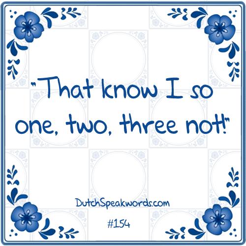 Dat weet ik zo een, twee, drie niet.