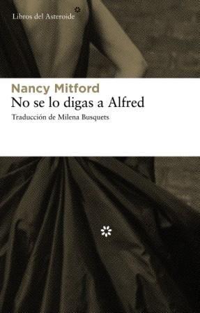"""NO SE LO DIGAS A ALFRED. - Si leyeron """"Amor en clima frío"""" y """"A la caza del amor"""", ambos en la misma colección, no pueden perderse la última entrega de la serie. Nancy, la mayor de las famosas hermanas Mitford, traslada esta vez a sus aristocráticos personajes a la alta sociedad parisina de los años 60. Tan inofensiva como exquisita, """"No se lo digas a Alfred"""" encandilará a los apasionados de la novela inglesa más excéntrica, en línea con Evelyn Waugh y P.G. Wodehouse."""