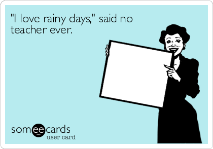 I Love Rainy Days Said No Teacher Ever Teacher Memes Teacher Memes Funny Teaching Humor