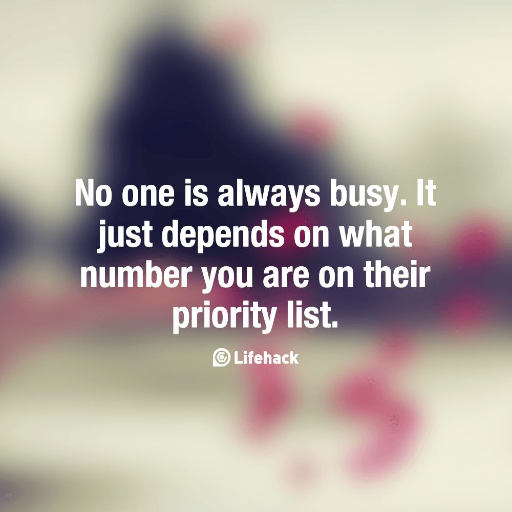 No One Is Always Busy It Just Depends On What Number You Are On Their Priority List Priorities Quotes Life Quotes Business Quotes
