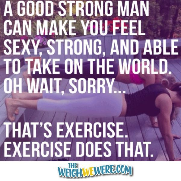 :: visit TheWeighWeWere.com :: QUOTE:  A good strong man can make you feel sexy, strong, and able to take on the world.  Oh wait, sorry...that's exercise.  Exercise does that!