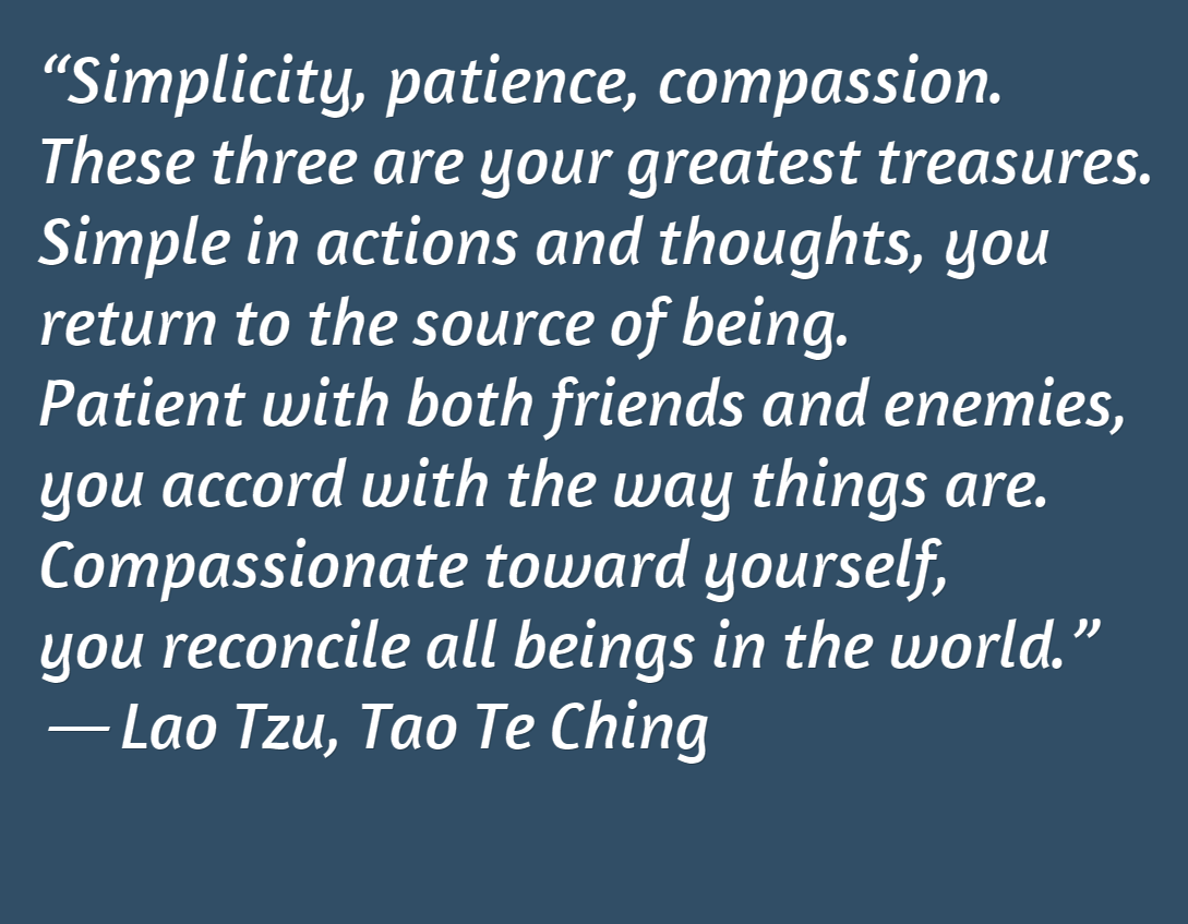 """Simplicity, patience, compassion. These three are your greatest treasures. Simple in actions and thoughts, you return to the source of being. Patient with both friends and enemies, you accord with the way things are. Compassionate toward yourself, you reconcile all beings in the world.""  ― Lao Tzu, Tao Te Ching"