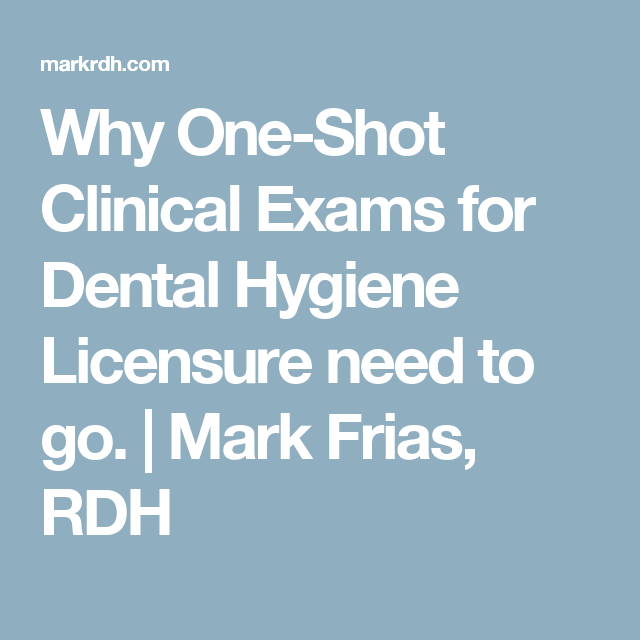 Why One-Shot Clinical Exams for Dental Hygiene Licensure need to go. | Mark Frias, RDH