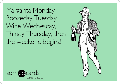 Margarita Monday Boozeday Tuesday Wine Wednesday Thirsty Thursday Then The Weekend Begins Ecards Funny Bones Funny Thirsty Thursday