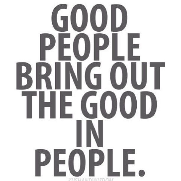 Good people bring out the best in people!