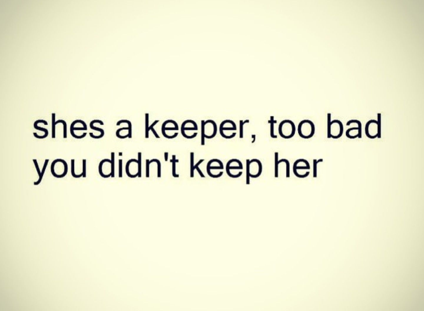 Her Quotes She's A Keeper Too Bad You Didn't Keep Her  Quotes  Pinterest