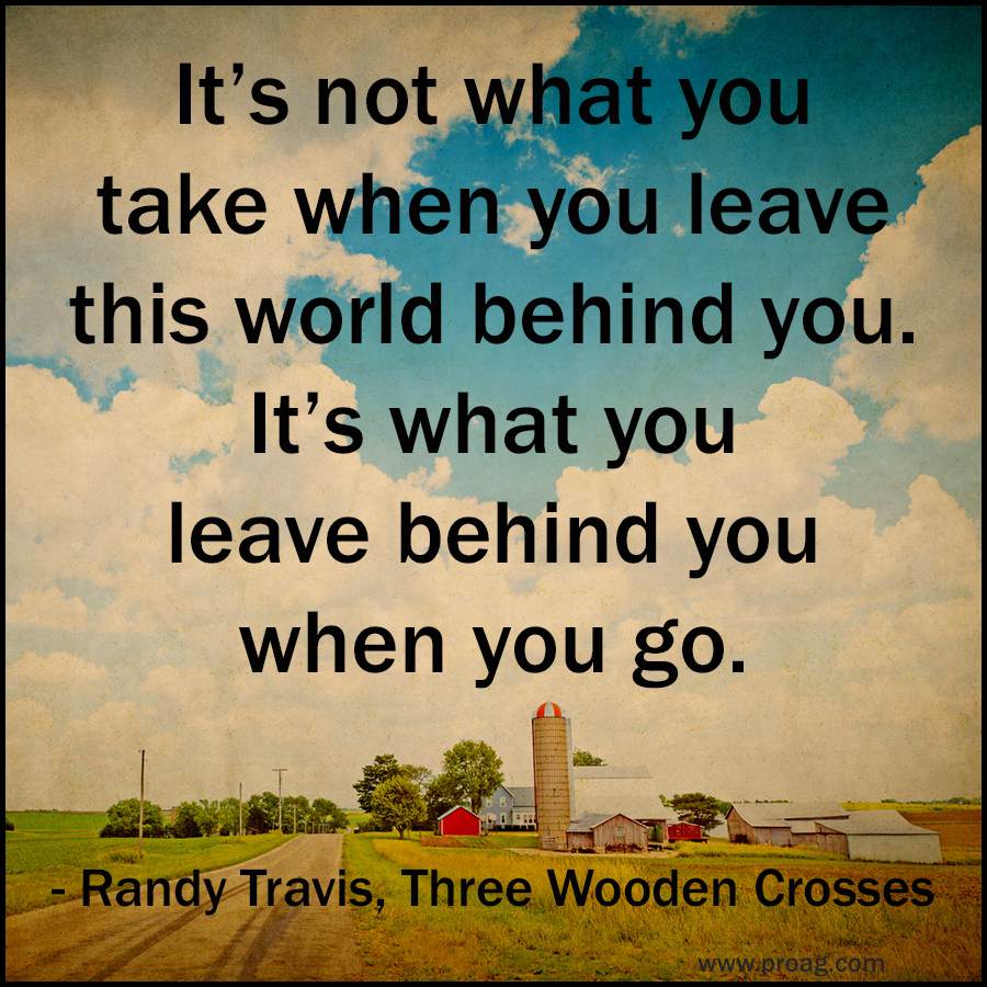 ProAg Thoughtful Thursday Quote: Our resident Old Farmer was doing some farm succession planning today, and got to thinking when the Randy Travis, Three Wooden Crosses, song came on the radio...faith, family, farming, and friends.