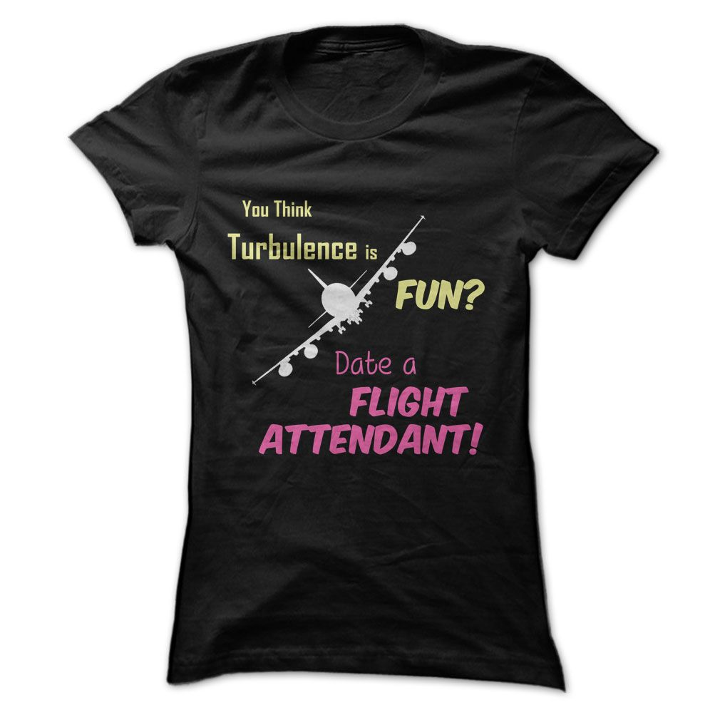Date a Flight Attendant T-Shirt! Get YOURS Here!.... http://www.sunfrogshirts.com/Turbulence-is-FUN.html?3686 $19.00   #dateaflightattendant