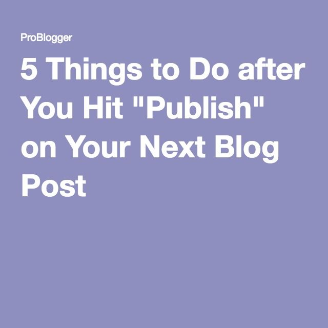 "5 Things to Do after You Hit ""Publish"" on Your Next Blog Post"