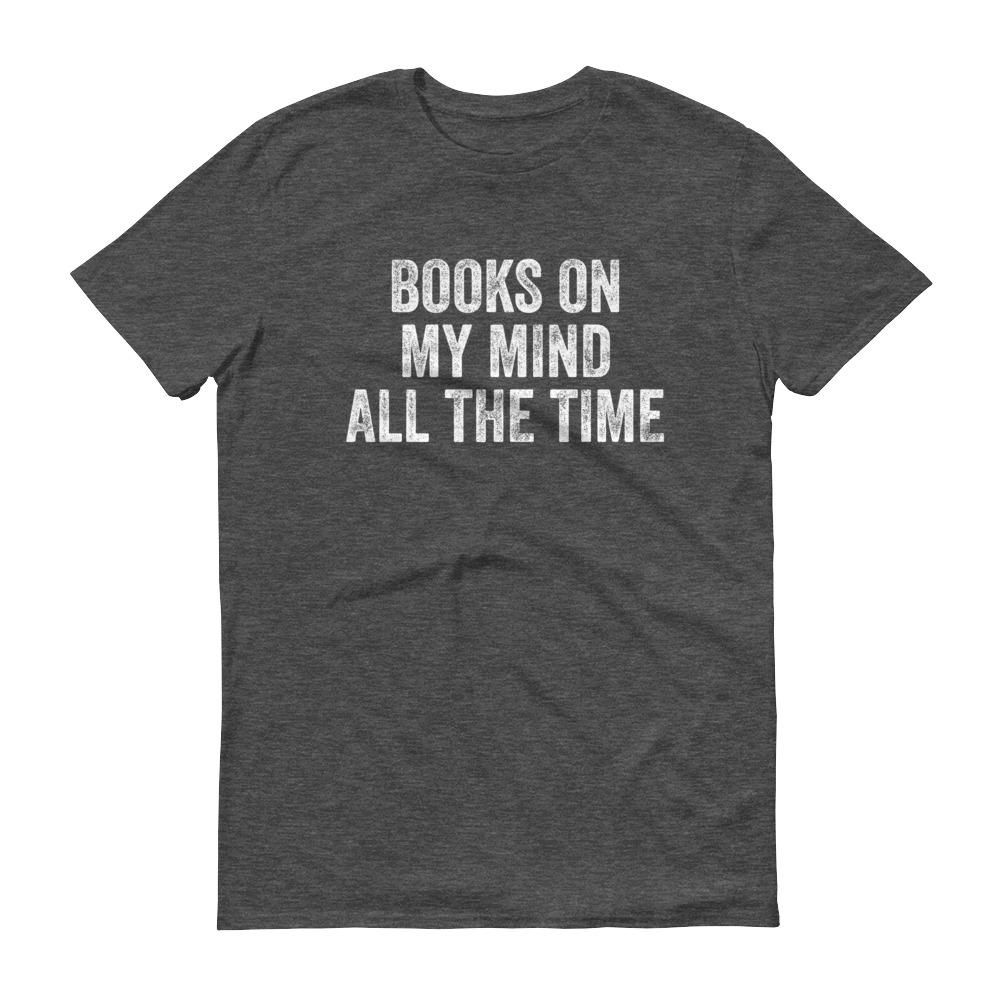 Books On My Mind All The Time - Love Reading - Short-Sleeve T-Shirt