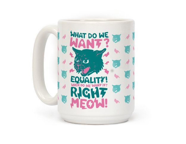 This one that is calling for equal rights: | Community Post: 19 Perfect Mugs For All The Cat Lovers In Your Life