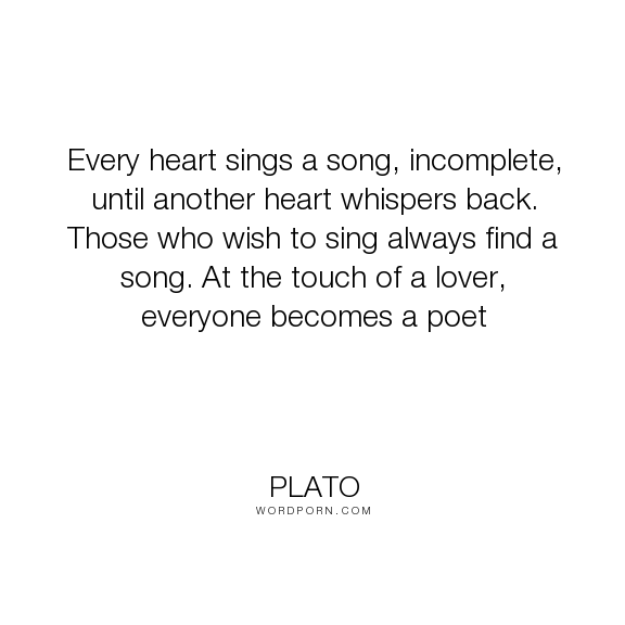 """Plato - """"Every heart sings a song, incomplete, until another heart whispers back. Those who..."""". poetry, song, love"""