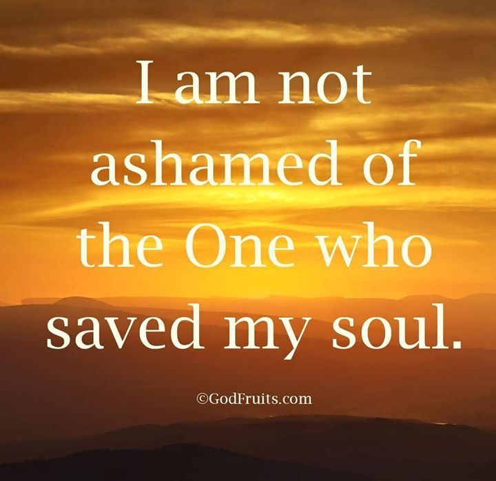 I am not ashamed of the One who saved my soul!!