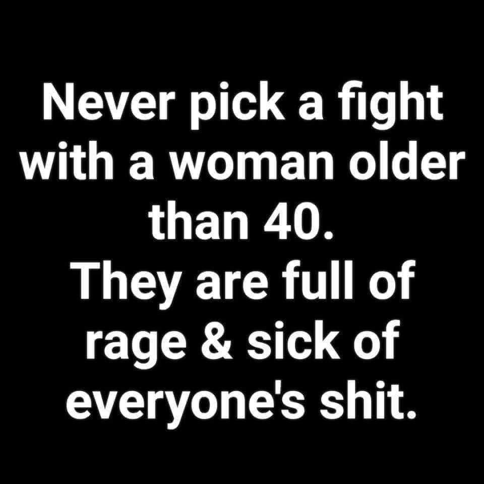 Never Pick A Fight With A Woman Older Than 40 They Are Full Of Rage And Sick Of Everyone S Shit Funny Quotes Sarcastic Quotes Funny Quotes About Life