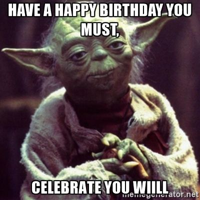 Have A Happy Birthday You Must Celebrate You Wiill Yoda Star Wars Flirty Memes Yoda Quotes Christian Memes