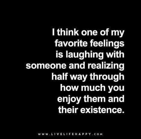 One of my favorite feelings is laughing with someone and realizing half way through how much you enjoy their existence.