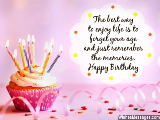 The Best Way To Enjoy Life Is Forget Your Age And Just Remember Memories Happy Birthday Via WishesMessages