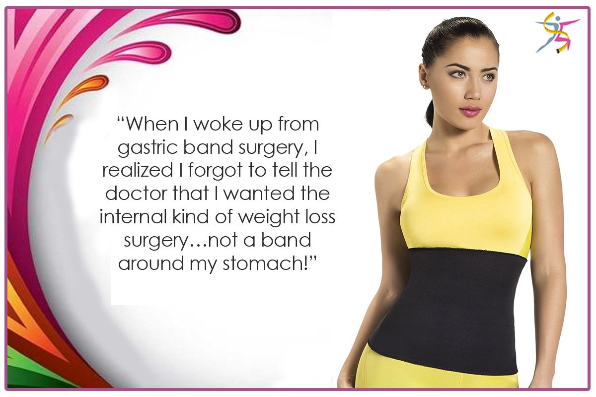"""""""When I woke up from gastric band surgery, I realized I forgot to tell the doctor that I wanted the internal kind of weight loss surgery…not a band around my stomach!"""""""