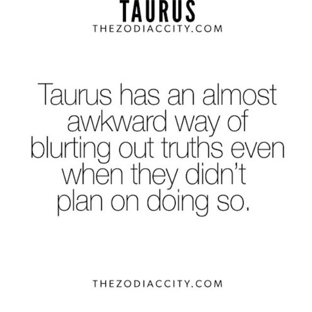 Taurus Facts--- If you don't want to hear the truth, never ask a Taurus. We'll tell you whether you want to hear it or not☺