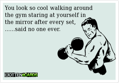 You look so cool walking around  the gym staring at yourself in   the mirror after every set,  ......said no one ever.